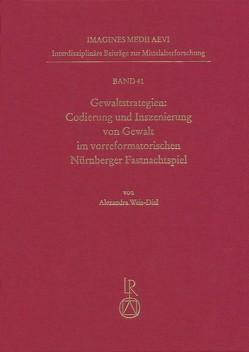 Gewaltstrategien: Codierung und Inszenierung von Gewalt im vorreformatorischen Nürnberger Fastnachtspiel von Weis-Diel,  Alexandra
