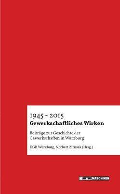 Gewerkschaftliches Wirken 1945 – 2015 von Norbert,  Zirnsak