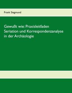 Gewußt wie:  Praxisleitfaden Seriation und Korrespondenzanalyse in der Archäologie von Siegmund,  Frank