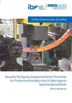 Gezielte Fertigung längsorientierter Formteile im Freiformschmieden durch überlagerte Spannungszustände von Wolfgarten,  Martin