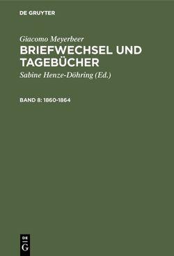 Giacomo Meyerbeer: Briefwechsel und Tagebücher / 1860-1864 von Henze-Döhring,  Sabine, Meyerbeer,  Giacomo, Mücke,  Panja