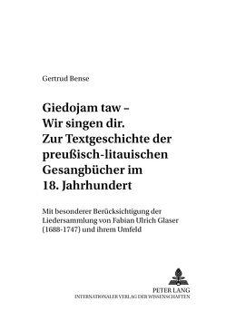 «Giedojam taw – Wir singen dir»- Zur Textgeschichte der preußisch-litauischen Gesangbücher im 18. Jahrhundert von Bense,  Gertrud