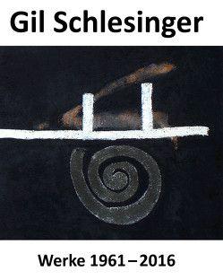 Gil Schlesinger – Werke 1961 bis 2016 von Hollmann,  Eckhard, Hüneke,  Andreas, Penndorf,  Jutta, Rieger-Jähner,  Brigitte, Schlesinger,  Gil, Schweinebraden,  Jürgen, Werner,  Klaus
