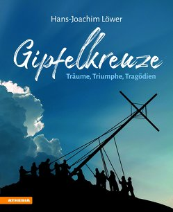 Gipfelkreuze – Träume, Triumphe, Tragödien von Löwer,  Hans-Joachim