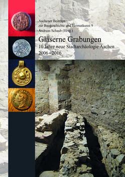 Gläserne Grabungen. 10 Jahre neue Stadtarchäologie Aachen 2006-2016 (=Aachener Beoiträge zur Baugeschichte und Heimatkunst 9) von Schaub,  Andreas