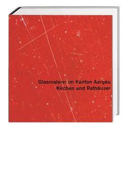 Glasmalerei im Kanton Aargau. Gesamtausgabe / Kirchen und Rathäuser von Hasler,  Rolf