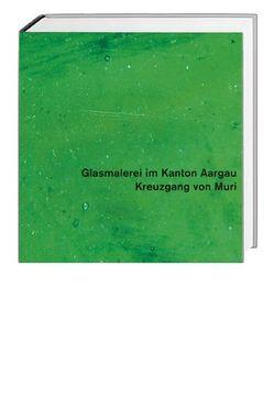 Glasmalerei im Kanton Aargau. Gesamtausgabe / Kreuzgang von Muri von Hasler,  Rolf