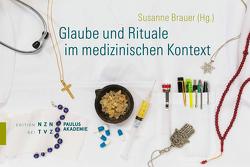 Glaube und Rituale im medizinischen Kontext von Brauer,  Susanne, Spoerri,  Niklaus