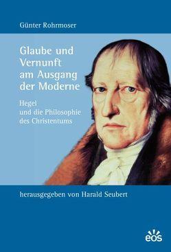 Glaube und Vernunft am Ausgang der Moderne von Rohrmoser,  Günter, Seubert,  Harald