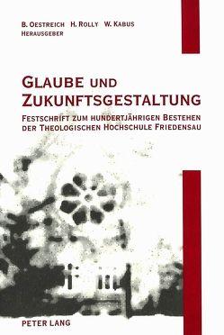 Glaube und Zukunftsgestaltung von Kabus,  Wolfgang, Oestreich,  Bernhard, Rolly,  Horst