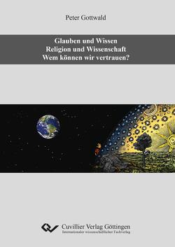 Glauben und Wissen. Religion und Wissenschaft. Wem können wir vertrauen? von Gottwald,  Peter