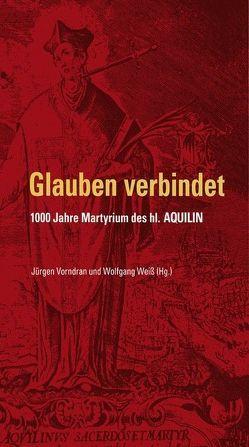 Glauben verbindet – 1000 Jahre Martyrium des hl. Aquilin von Vorndran,  Jürgen, Weiß,  Wolfgang