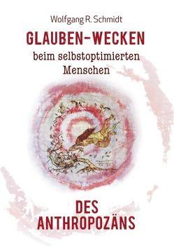 Glauben-Wecken beim selbstoptimierten Menschen des Anthropozäns von Schmidt,  Wolfgang R.