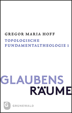 Glaubensräume – Topologische Fundamentaltheologie von Hoff,  Gregor Maria