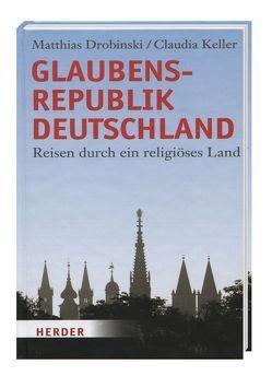 Glaubensrepublik Deutschland – Reisen durch ein religiöses Land von Drobinski,  Matthias, Keller,  Claudia