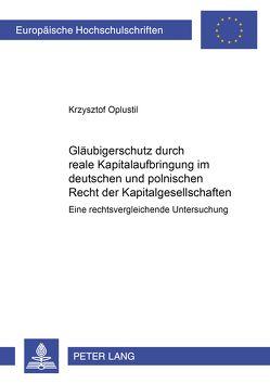 Gläubigerschutz durch reale Kapitalaufbringung im Deutschen und Polnischen Recht der Kapitalgesellschaften von Oplustil,  Krzysztof