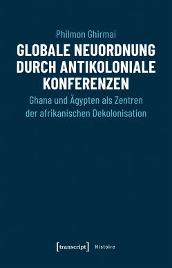 Globale Neuordnung durch antikoloniale Konferenzen von Ghirmai,  Philmon