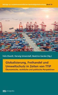 Globalisierung, Freihandel und Umweltschutz in Zeiten von TTIP von Ekardt,  Felix, Garske,  Beatrice, Unnerstall,  Herwig