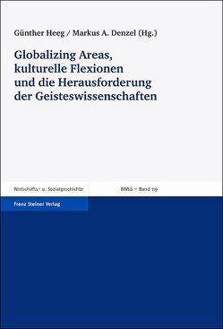 Globalizing Areas, kulturelle Flexionen und die Herausforderung der Geisteswissenschaften von Bindernagel,  Jeanne, Denzel,  Markus A., Heeg,  Günther