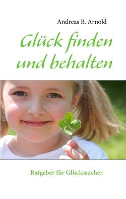 Glück finden und behalten von Arnold,  Andreas B