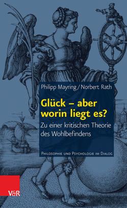 Glück – aber worin liegt es? von Mayring,  Philipp, Rath,  Norbert
