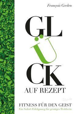 Glück auf Rezept – Fitness für den Geist von Geelen,  Francois