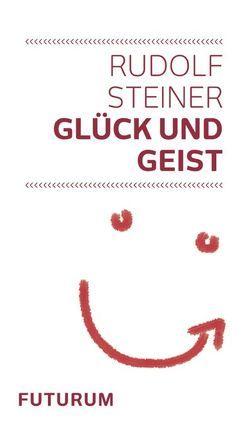 Glück und Geist von Baumgartner,  Daniel, Steiner,  Rudolf