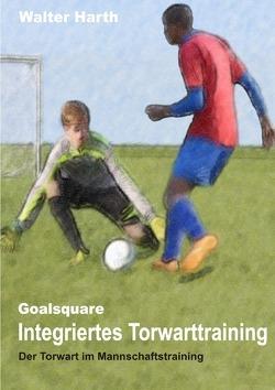 Goalsquare – Integriertes Torwarttraining von Harth,  Walter