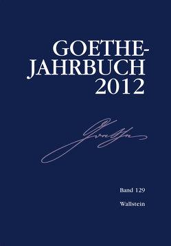 Goethe-Jahrbuch 129, 2012 von Golz,  Jochen, Meier,  Albert, Zehm,  Edit