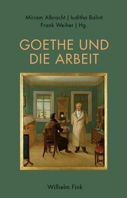 Goethe und die Arbeit von Albracht,  Miriam, Balint,  Iuditha, Weiher,  Frank