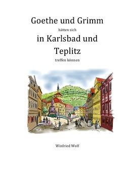 Goethe und Grimm hätten sich in Karlsbad und Teplitz treffen können von Wolf,  Winfried