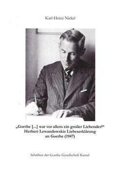"""""""Goethe […] war vor allem ein großer Liebender!"""" Herbert Lewandowskis Liebeserklärung an Goethe (1947) von Nickel,  Karl-Heinz"""