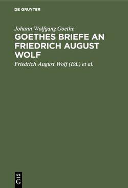 Goethes Briefe an Friedrich August Wolf von Bernays,  Michael, Goethe,  Johann Wolfgang, Wolf,  Friedrich August