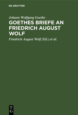 Goethes Briefe an Friedrich August Wolf von Bernays[Herausgeber],  Michael, Goethe,  Johann Wolfgang, Wolf[Adressat],  Friedrich August