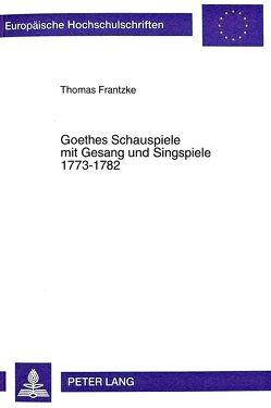 Goethes Schauspiele mit Gesang und Singspiele 1773-1782 von Frantzke,  Thomas