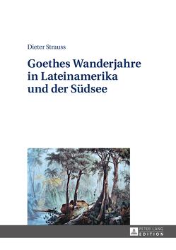 Goethes Wanderjahre in Lateinamerika und der Südsee von Strauss,  Dieter