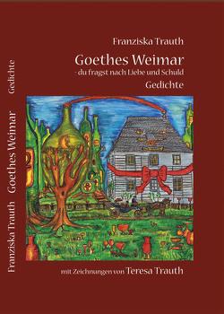 Goethes Weimar – du fragst nach Liebe und Schuld von Trauth,  Franziska, Trauth,  Teresa