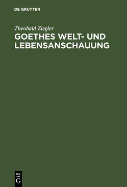 Goethes Welt- und Lebensanschauung von Ziegler,  Theobald