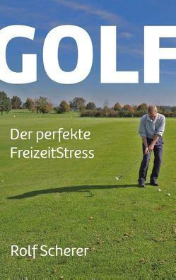 Golf – Der perfekte FreizeitStress von Scherer,  Rolf