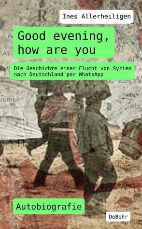 Good evening, how are you – Die Geschichte einer Flucht von Syrien nach Deutschland per WhatsApp – Autobiografie von Allerheiligen,  Ines