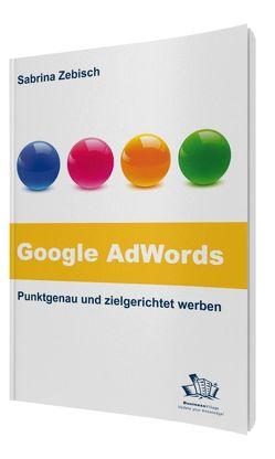 Google AdWords – Punktgenau und zielgerichtet werben von Zebisch,  Sabrina