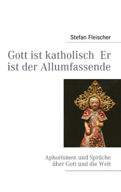 Gott ist katholisch  Er ist der Allumfassende von Fleischer,  Stefan