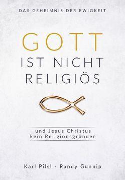 Gott ist nicht religiös und Jesus Christus kein Religionsgründer von Gunnip,  Randy, Pilsl,  Karl