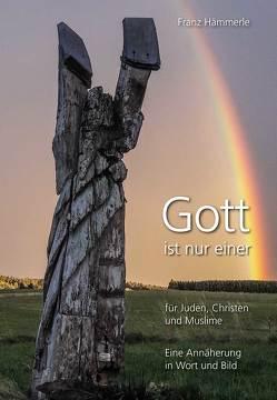 Gott ist nur einer für Juden, Christen und Muslime – Eine Annäherung in Wort und Bild von Hämmerle,  Franz