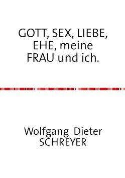 GOTT, SEX, LIEBE, EHE, meine FRAU und ich. von Schreyer,  Wolfgang Dieter