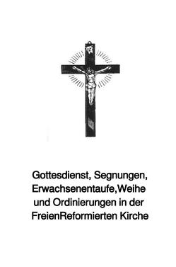 Gottesdienst, Segnungen, Erwachsenentaufe,Weihe und Ordinierungen in der Freien Reformierten Kirche von Schwab Th.D.,  Bischof Ulrich