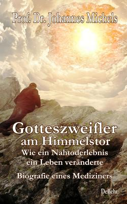 Gotteszweifler am Himmelstor – Wie ein Nahtoderlebnis ein Leben veränderte – Biografie eines Mediziners von Prof. Dr. Michels,  Johannes