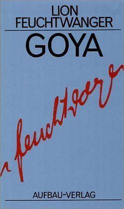 Goya oder Der arge Weg der Erkenntnis von Feuchtwanger,  Lion