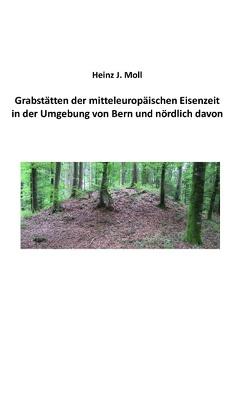 Grabstätten der mitteleuropäischen Eisenzeit in der Umgebung von Bern und nördlich davon von Moll,  Heinz J.