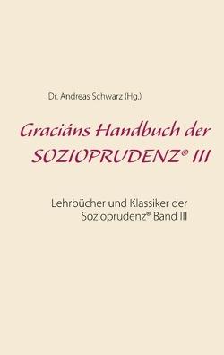 Graciáns Handbuch der SOZIOPRUDENZ® III von Schwarz,  Dr. Andreas